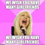 Wrong Lyrics Christina | WE WISH YOU HAVE MANY GIRLFRIENDS WE WISH YOU HAVE MANY GIRLFRIENDS | image tagged in wrong lyrics christina | made w/ Imgflip meme maker