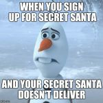 Sad Olaf | WHEN YOU SIGN UP FOR SECRET SANTA AND YOUR SECRET SANTA DOESN'T DELIVER | image tagged in sad olaf | made w/ Imgflip meme maker