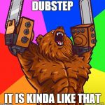 Chainsaw Arms Rage Bear | DUBSTEP IT IS KINDA LIKE THAT | image tagged in chainsaw arms rage bear | made w/ Imgflip meme maker