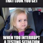 little girl | THAT LOOK YOU GET WHEN YOU INTERRUPT A TESTING SITUATION | image tagged in little girl | made w/ Imgflip meme maker