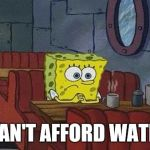 Air is expensive.  | I CAN'T AFFORD WATER. | image tagged in spongebob squarepants | made w/ Imgflip meme maker
