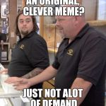 pawn stars rebuttal | AN ORIGINAL, CLEVER MEME? JUST NOT ALOT OF DEMAND | image tagged in pawn stars rebuttal | made w/ Imgflip meme maker