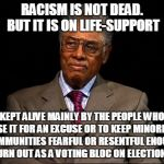 Thomas Sowell | RACISM IS NOT DEAD. BUT IT IS ON LIFE-SUPPORT KEPT ALIVE MAINLY BY THE PEOPLE WHO USE IT FOR AN EXCUSE OR TO KEEP MINORITY COMMUNITIES FEARF | image tagged in thomas sowell | made w/ Imgflip meme maker