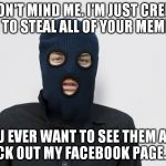 Ski mask robber | OH, DON'T MIND ME. I'M JUST CREEPING IN TO STEAL ALL OF YOUR MEMES. IF YOU EVER WANT TO SEE THEM AGAIN, CHECK OUT MY FACEBOOK PAGE...LOL! | image tagged in ski mask robber | made w/ Imgflip meme maker