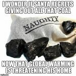 Coal | I WONDER IF SANTA REGRETS GIVING OUT ALL THAT COAL NOW THAT GLOBAL WARMING IS THREATENING HIS HOME | image tagged in coal | made w/ Imgflip meme maker