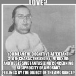 Overly nerdy nerd | LOVE? YOU MEAN THE COGNITIVE-AFFECTANT STATE CHARACTERIZED BY INTRUSIVE AND OBSESSIVE FANTASIZING CONCERNING RECIPROCITY OF AMORANT FEELINGS | image tagged in overly nerdy nerd | made w/ Imgflip meme maker