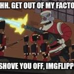 Naughty Imgflippers | OHHH. GET OUT OF MY FACTORY OR SHOVE YOU OFF, IMGFLIPPERS | image tagged in ohhh,get,out,of,santa,factory | made w/ Imgflip meme maker