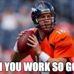 HGH You Work So Good | HGH YOU WORK SO GOOD | image tagged in memes,peyton manning | made w/ Imgflip meme maker