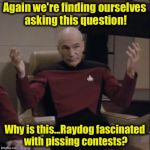 StarFleet has a burning question, so the Enterprise is back orbiting the planet Meme in the ImgFlip System........ | Again we're finding ourselves asking this question! Why is this...Raydog fascinated with pissing contests? | image tagged in picard hands apart,memes,funny memes | made w/ Imgflip meme maker