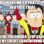 Captain Hindsight Meme | IF YOU WANT ME TO PARTICIPATE IN A FREE TRIAL MAYBE YOU SHOULD STOP ASKING FOR MY CREDIT CARD INFORMATION | image tagged in memes,captain hindsight,AdviceAnimals | made w/ Imgflip meme maker