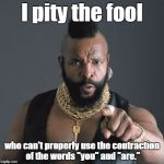 "Mr T Pity Party | I pity the fool who can't properly use the contraction of the words ""you"" and ""are."" 
