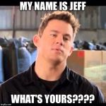 My Name is Jeff | MY NAME IS JEFF WHAT'S YOURS???? | image tagged in my name is jeff | made w/ Imgflip meme maker