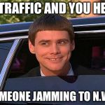 jim carrey meme  | IN TRAFFIC AND YOU HEAR SOMEONE JAMMING TO N.W.A | image tagged in jim carrey meme | made w/ Imgflip meme maker