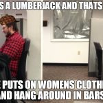 "He's a lumberjack | ""HE'S A LUMBERJACK AND THATS OK"" ""HE PUTS ON WOMENS CLOTHING AND HANG AROUND IN BARS"" 