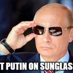 Putin on sunglasses  | JUST PUTIN ON SUNGLASSES | image tagged in putin on sunglasses | made w/ Imgflip meme maker