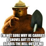 Smokey Bear | I'M NOT SURE WHY HE CARRIES A SHOVEL BUT IT KINDA SCARES THE HELL OUT OF ME | image tagged in smokey bear | made w/ Imgflip meme maker