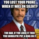 Ron Burgundy | YOU LOST YOUR PHONE WHEN IT WAS ON SILENT? TOO BAD, IF YOU LIKED IT THEN YOU SHOULD'VE PUT A RING ON IT | image tagged in ron burgundy | made w/ Imgflip meme maker