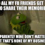 Depressed Kermit | ALL MY FB FRIENDS GET TO SHARE THEIR MEMORIES APPARENTLY MINE DON'T MATTER... BUT THAT'S NONE OF MY BUSINESS! | image tagged in depressed kermit | made w/ Imgflip meme maker