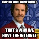 Ron Burgundy | CAN' DO YOUR HOMEWORK? THAT'S WHY WE HAVE THE INTERNET. | image tagged in ron burgundy | made w/ Imgflip meme maker