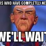 we'll wait walter | NEW USERS WHO HAVE COMPLETELY NEW IDEAS... | image tagged in we'll wait walter | made w/ Imgflip meme maker