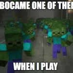 On the first day of minecraft | I BOCAME ONE OF THEM WHEN I PLAY | image tagged in on the first day of minecraft | made w/ Imgflip meme maker
