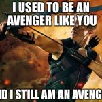 Hawkeye  | I USED TO BE AN AVENGER LIKE YOU AND I STILL AM AN AVENGER | image tagged in hawkeye | made w/ Imgflip meme maker
