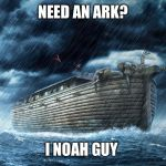 Noah's Ark | NEED AN ARK? I NOAH GUY | image tagged in noah's ark | made w/ Imgflip meme maker