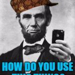 Lincoln Selfie | HOW DO YOU USE THIS THING? | image tagged in lincoln selfie,scumbag | made w/ Imgflip meme maker