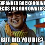 mr chow | EXPANDED BACKGROUND CHECKS FOR GUN OWNERSHIP BUT DID YOU DIE? | image tagged in mr chow | made w/ Imgflip meme maker