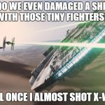 Force Awakens Falcon Star Wars VII | -DO WE EVEN DAMAGED A SHIP WITH THOSE TINY FIGHTERS? -WELL ONCE I ALMOST SHOT X-WING | image tagged in force awakens falcon star wars vii | made w/ Imgflip meme maker