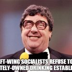 The Intellectual Comedian | TWO LEFT-WING SOCIALISTS REFUSE TO ENTER A PRIVATELY-OWNED DRINKING ESTABLISHMENT | image tagged in the intellectual comedian,socialism,bar,comedian | made w/ Imgflip meme maker