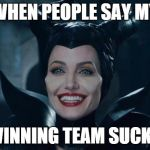 Maleficent | WHEN PEOPLE SAY MY WINNING TEAM SUCKS | image tagged in maleficent | made w/ Imgflip meme maker