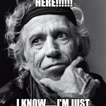 Keith Richards Confessions | I'M STILL HERE!!!!!! I KNOW......I'M JUST AS SURPRISED AS YOU!!!! | image tagged in keith richards confessions | made w/ Imgflip meme maker