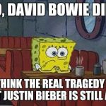 Perspective.  | SO, DAVID BOWIE DIED I THINK THE REAL TRAGEDY IS THAT JUSTIN BIEBER IS STILL ALIVE | image tagged in spongebob | made w/ Imgflip meme maker