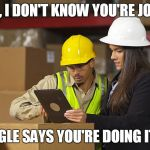Workplace safety doing it wrong | OK JUAN, I DON'T KNOW YOU'RE JOB AT ALL BUT GOOGLE SAYS YOU'RE DOING IT WRONG | image tagged in workplace safety doing it wrong | made w/ Imgflip meme maker