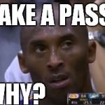 Questionable Strategy Kobe Meme | MAKE A PASS? WHY? | image tagged in memes,questionable strategy kobe | made w/ Imgflip meme maker