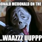 Ghostface Scary Movie | HEY IS THIS RONALD MCDONALD ON THE PHONE MEME ...WAAZZZ UUPPP! | image tagged in ghostface scary movie,ronald mcdonald on the phone,funny,meme,funny memes,gavman | made w/ Imgflip meme maker