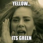 Adele Hello | YELLOW... ITS GREEN | image tagged in adele hello | made w/ Imgflip meme maker