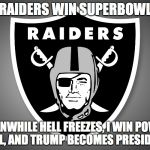 Oakland Raiders Logo | RAIDERS WIN SUPERBOWL MEANWHILE HELL FREEZES, I WIN POWER BALL, AND TRUMP BECOMES PRESIDENT | image tagged in oakland raiders logo | made w/ Imgflip meme maker