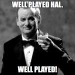 Bill Murray well played sir | WELL PLAYED HAL. WELL PLAYED! | image tagged in bill murray well played sir | made w/ Imgflip meme maker