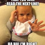 TV Psychic Baby | PSYCHIC BABY PREDICTS... THAT YOU WILL READ THE NEXT LINE! HA HA! I'M RIGHT ONCE MORE! | image tagged in tv psychic baby | made w/ Imgflip meme maker