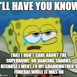 :( | I'LL HAVE YOU KNOW THAT I DON'T CARE ABOUT THE SUPERBOWL, OR DANCING SHARKS. BECAUSE I WENT TO MY GRANDMOTHER'S FUNERAL WHILE IT WAS ON | image tagged in i'll have you know spongebob,funeral,superbowl | made w/ Imgflip meme maker