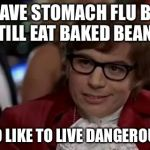Austin Powers | I HAVE STOMACH FLU BUT STILL EAT BAKED BEANS I TOO LIKE TO LIVE DANGEROUSLY | image tagged in austin powers | made w/ Imgflip meme maker