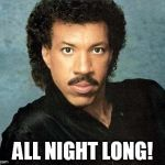 Lionel ritchie | ALL NIGHT LONG! | image tagged in lionel ritchie | made w/ Imgflip meme maker