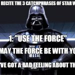 "Each of these phrases are said in each movie at least once | LET'S RECITE THE 3 CATCHPHRASES OF STAR WARS 1: ""USE THE FORCE"" 2: ""MAY THE FORCE BE WITH YOU"" 3: ""I'VE GOT A BAD FEELING ABOUT THIS"" 