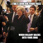HILLARY DON'T CARE | THAT LOOK ON YOUR FACE WHEN HILLARY BACKS INTO YOUR JUNK | image tagged in hillary clinton shrugging | made w/ Imgflip meme maker