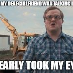 Trailer Park Boys Bubbles Meme | LAST NIGHT MY DEAF GIRLFRIEND WAS TALKING IN HER SLEEP SHE NEARLY TOOK MY EYE OUT | image tagged in memes,trailer park boys bubbles | made w/ Imgflip meme maker