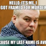 Steven Avery Powerball Odds | HELLO, IT'S ME. I GOT FRAMED FOR MURDER BECAUSE MY LAST NAME IS AVERY. | image tagged in steven avery powerball odds | made w/ Imgflip meme maker