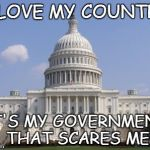 capital | I LOVE MY COUNTRY IT'S MY GOVERNMENT THAT SCARES ME | image tagged in capital | made w/ Imgflip meme maker