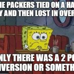 Sad Sponge Bob | THE PACKERS TIED ON A HAIL MARY AND THEN LOST IN OVERTIME IF ONLY THERE WAS A 2 POINT CONVERSION OR SOMETHING. | image tagged in sponge bob | made w/ Imgflip meme maker